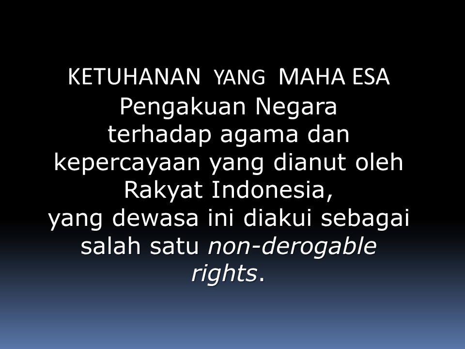 KETUHANAN YANG MAHA ESA Pengakuan Negara terhadap agama dan kepercayaan yang dianut oleh Rakyat Indonesia, yang dewasa ini diakui sebagai salah satu non-derogable rights.