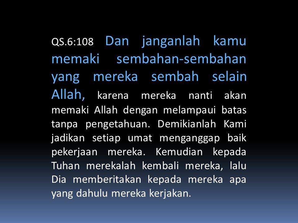 QS.6:108 Dan janganlah kamu memaki sembahan-sembahan yang mereka sembah selain Allah, karena mereka nanti akan memaki Allah dengan melampaui batas tan