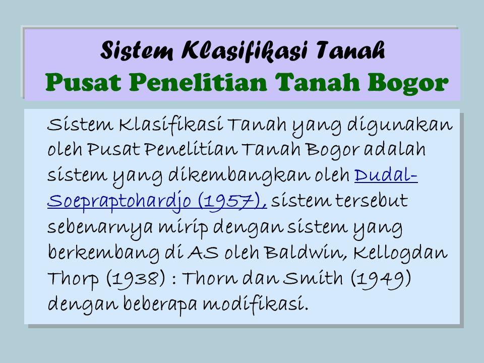 Sistem Klasifikasi Tanah Pusat Penelitian Tanah Bogor Sistem Klasifikasi Tanah yang digunakan oleh Pusat Penelitian Tanah Bogor adalah sistem yang dikembangkan oleh Dudal- Soepraptohardjo (1957), sistem tersebut sebenarnya mirip dengan sistem yang berkembang di AS oleh Baldwin, Kellogdan Thorp (1938) : Thorn dan Smith (1949) dengan beberapa modifikasi.