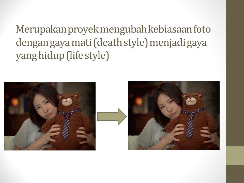 Merupakan proyek mengubah kebiasaan foto dengan gaya mati (death style) menjadi gaya yang hidup (life style)