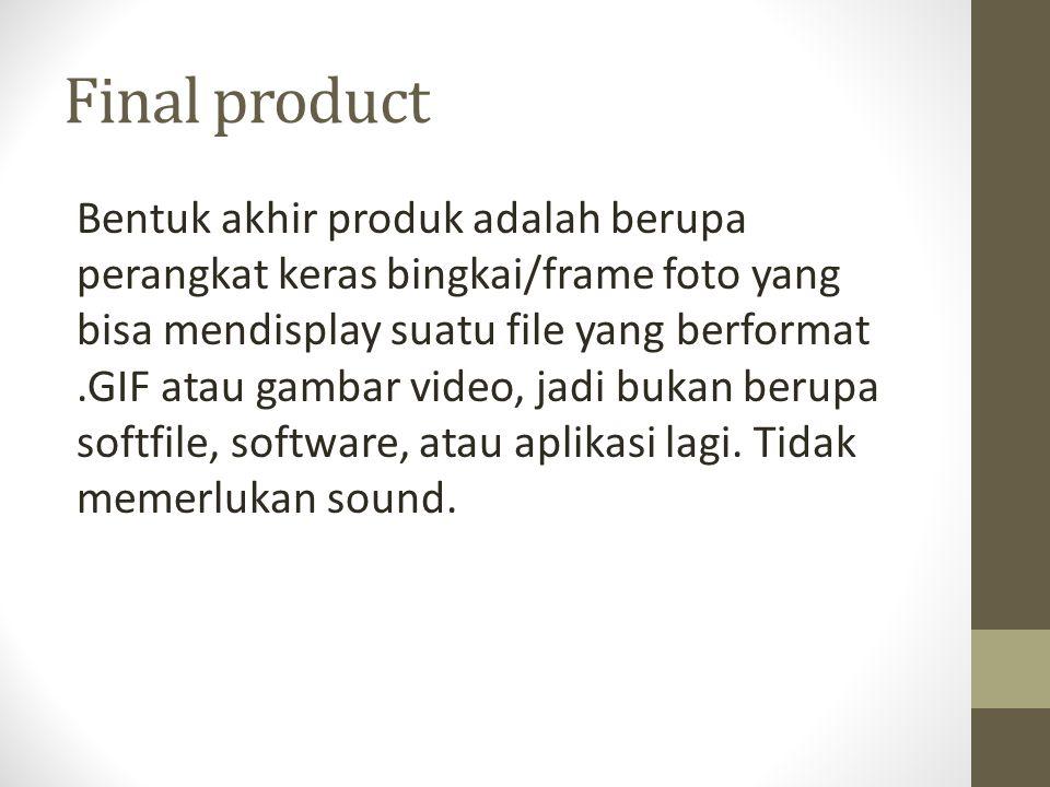 Final product Bentuk akhir produk adalah berupa perangkat keras bingkai/frame foto yang bisa mendisplay suatu file yang berformat.GIF atau gambar video, jadi bukan berupa softfile, software, atau aplikasi lagi.