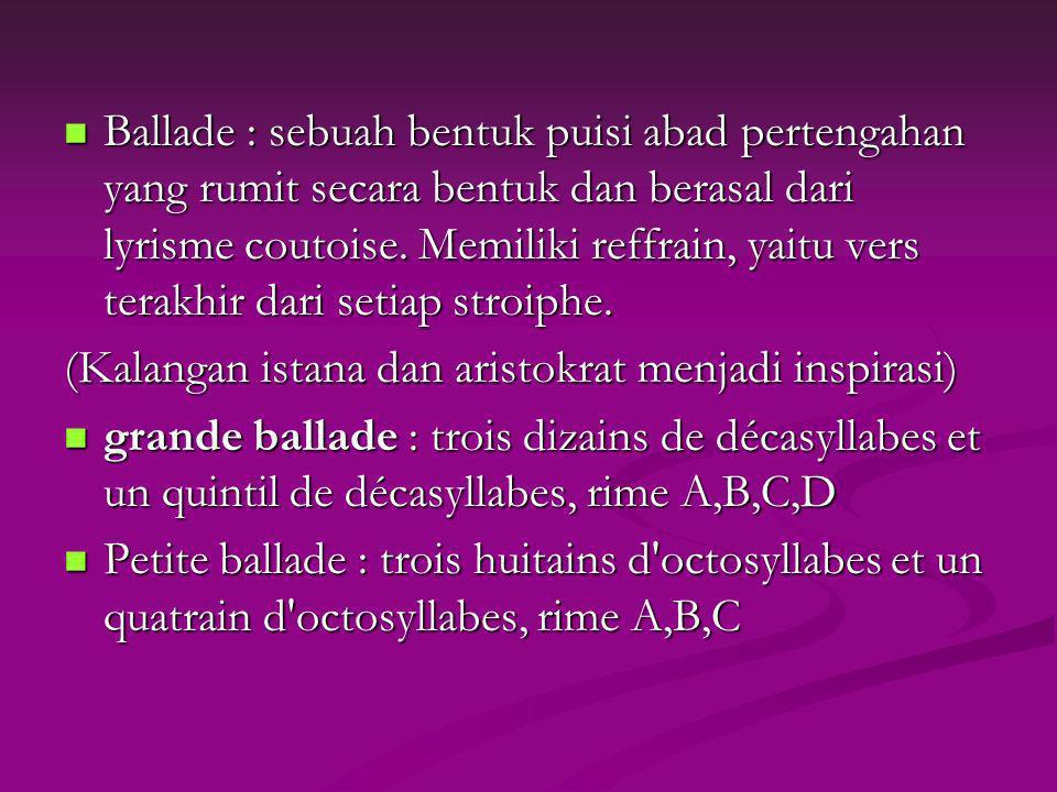 Ballade : sebuah bentuk puisi abad pertengahan yang rumit secara bentuk dan berasal dari lyrisme coutoise. Memiliki reffrain, yaitu vers terakhir dari