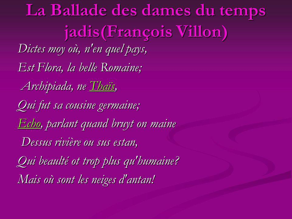 La Ballade des dames du temps jadis(François Villon) Dictes moy où, n'en quel pays, Est Flora, la belle Romaine; Archipiada, ne Thaïs, Archipiada, ne