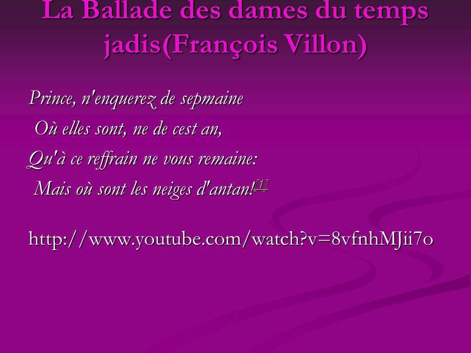La Ballade des dames du temps jadis(François Villon) Prince, n'enquerez de sepmaine Où elles sont, ne de cest an, Où elles sont, ne de cest an, Qu'à c