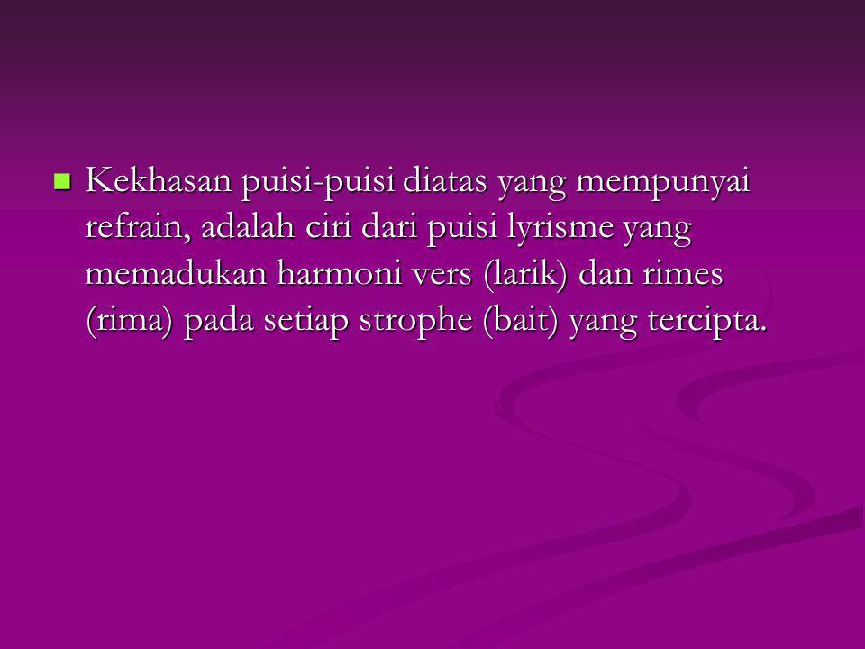 Kekhasan puisi-puisi diatas yang mempunyai refrain, adalah ciri dari puisi lyrisme yang memadukan harmoni vers (larik) dan rimes (rima) pada setiap st