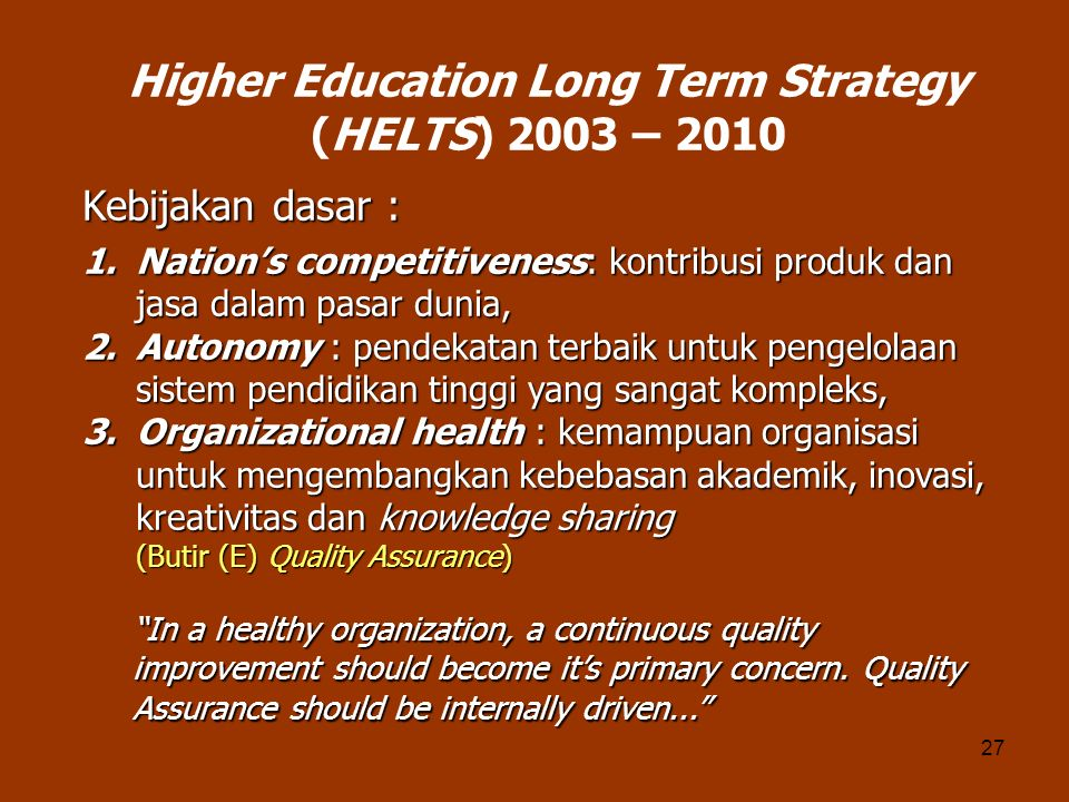 27 Higher Education Long Term Strategy (HELTS) 2003 – 2010 1.Nations competitiveness: kontribusi produk dan jasa dalam pasar dunia, 2.Autonomy : pende