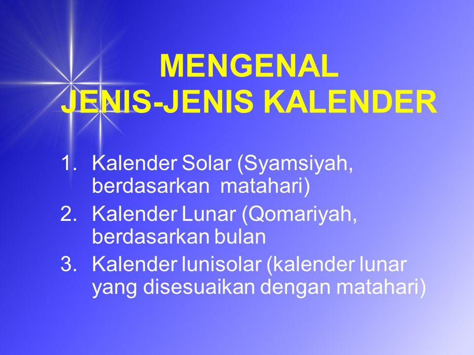 MENGENAL JENIS-JENIS KALENDER 1.Kalender Solar (Syamsiyah, berdasarkan matahari) 2.Kalender Lunar (Qomariyah, berdasarkan bulan 3.Kalender lunisolar (