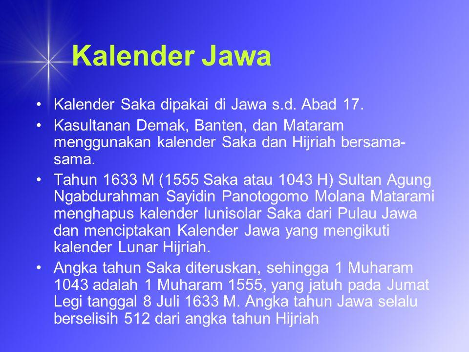 Kalender Jawa Kalender Saka dipakai di Jawa s.d. Abad 17. Kasultanan Demak, Banten, dan Mataram menggunakan kalender Saka dan Hijriah bersama- sama. T