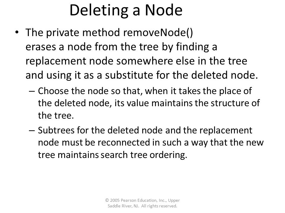 Deleting a Node The private method removeNode() erases a node from the tree by finding a replacement node somewhere else in the tree and using it as a