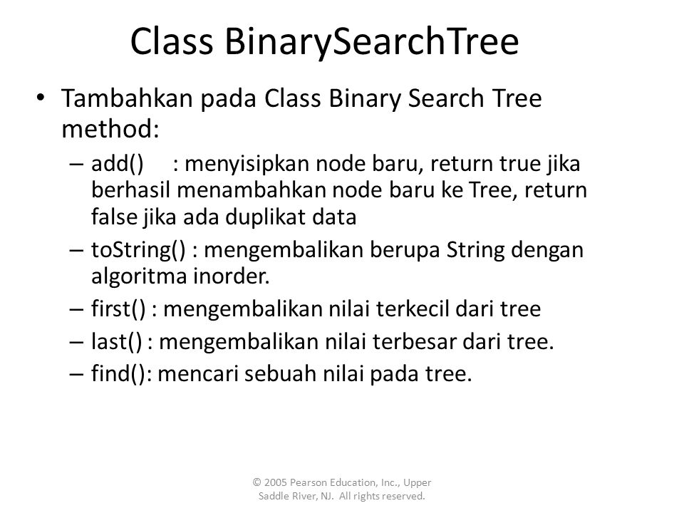 Class BinarySearchTree Tambahkan pada Class Binary Search Tree method: – add() : menyisipkan node baru, return true jika berhasil menambahkan node baru ke Tree, return false jika ada duplikat data – toString() : mengembalikan berupa String dengan algoritma inorder.