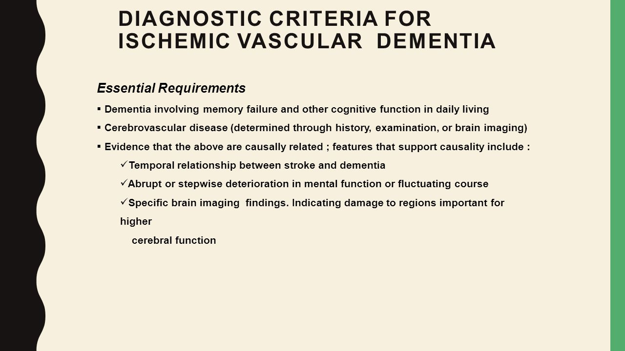 DIAGNOSTIC CRITERIA FOR ISCHEMIC VASCULAR DEMENTIA Essential Requirements  Dementia involving memory failure and other cognitive function in daily li