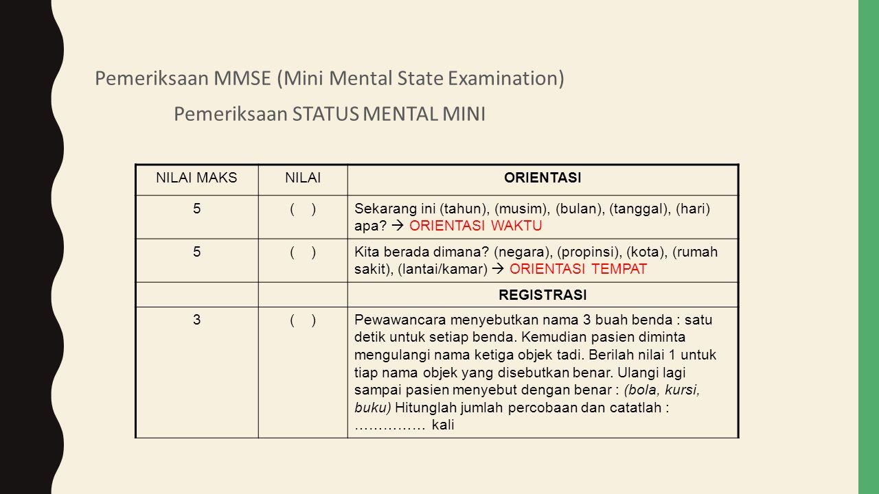 Pemeriksaan MMSE (Mini Mental State Examination) Pemeriksaan STATUS MENTAL MINI NILAI MAKSNILAIORIENTASI 5( )Sekarang ini (tahun), (musim), (bulan), (tanggal), (hari) apa.