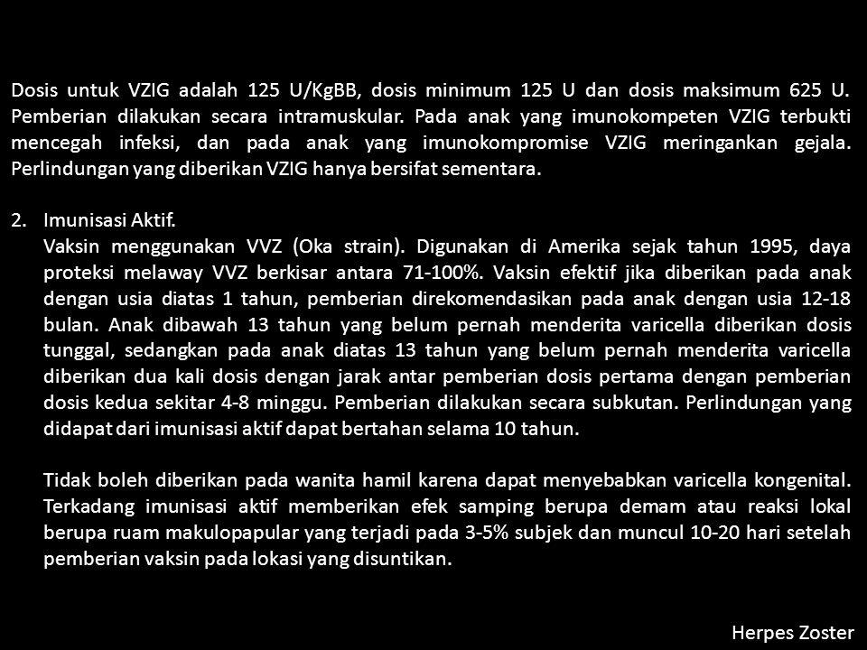 Herpes Zoster Dosis untuk VZIG adalah 125 U/KgBB, dosis minimum 125 U dan dosis maksimum 625 U.
