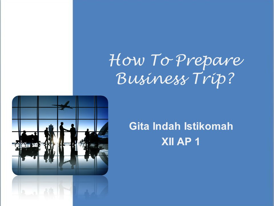 How To Prepare Business Trip? Gita Indah Istikomah XII AP 1