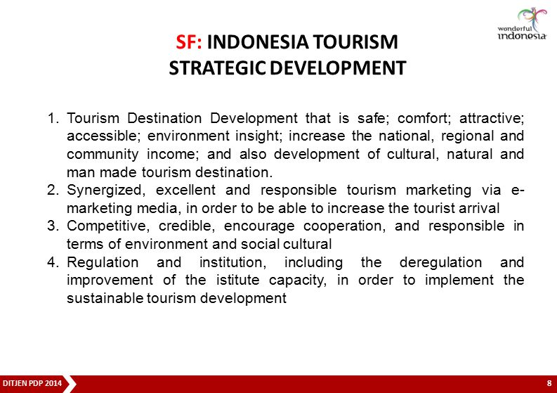 DITJEN PDP 2014 GREAT CONCEPT Will integrate the dimensions of tourism infrastructure, accessibility, connectivity, activities, facilities, hospitality and market preferences (entrance / point of distribution, movement patterns of tourists, readiness and certainty of order management and administration / business tourism) in order to improve the optimization of the benefit value and the positive impact for the community, business, and many areas in Indonesia GREAT STRATEGY FORMULATION 9