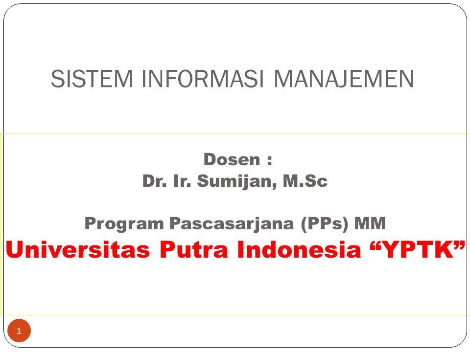 """1 SISTEM INFORMASI MANAJEMEN Dosen : Dr. Ir. Sumijan, M.Sc Program Pascasarjana (PPs) MM Universitas Putra Indonesia """"YPTK"""""""