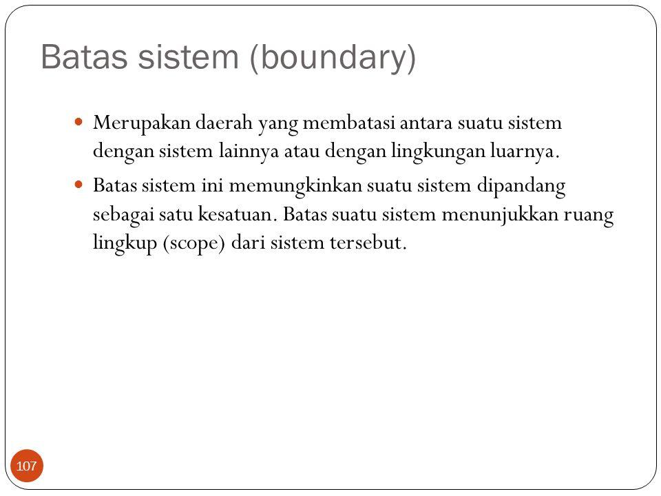 Batas sistem (boundary) 107 Merupakan daerah yang membatasi antara suatu sistem dengan sistem lainnya atau dengan lingkungan luarnya. Batas sistem ini
