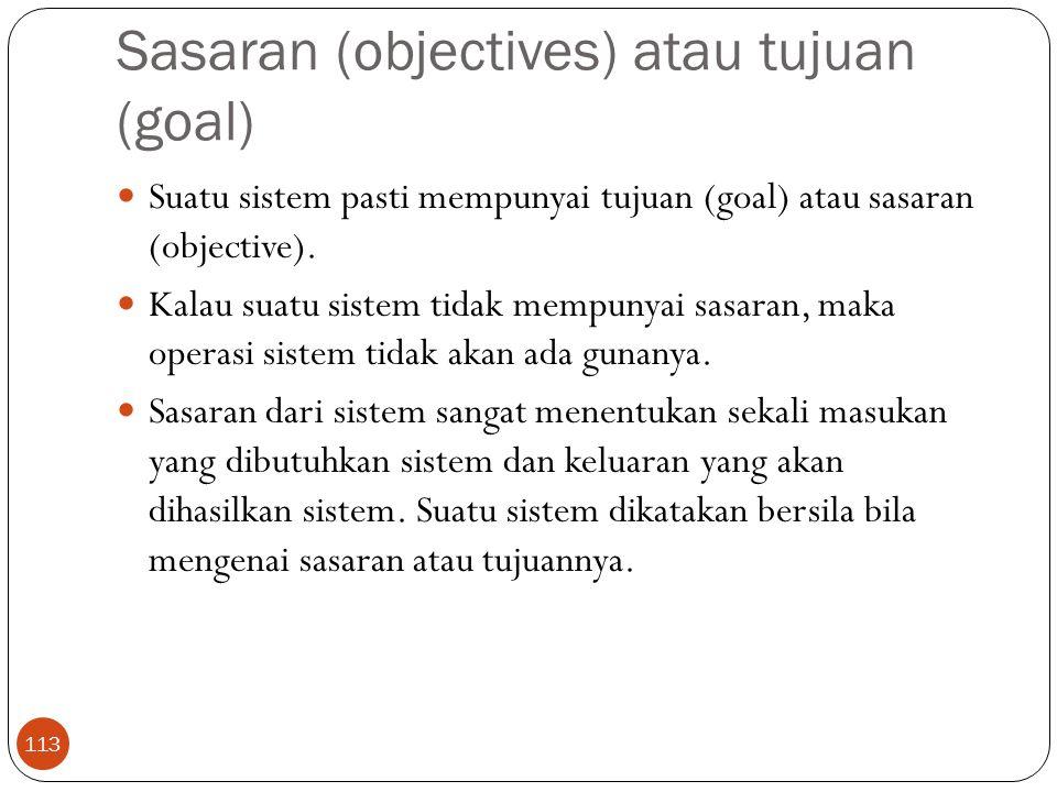 Sasaran (objectives) atau tujuan (goal) 113 Suatu sistem pasti mempunyai tujuan (goal) atau sasaran (objective). Kalau suatu sistem tidak mempunyai sa