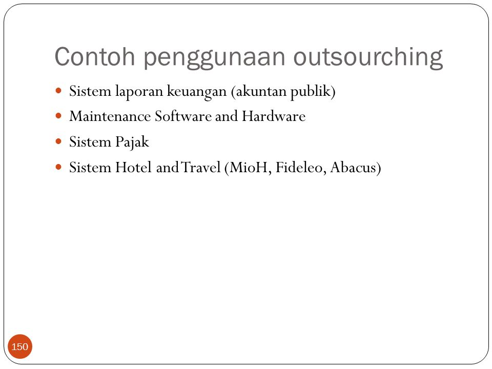 Contoh penggunaan outsourching 150 Sistem laporan keuangan (akuntan publik) Maintenance Software and Hardware Sistem Pajak Sistem Hotel and Travel (Mi