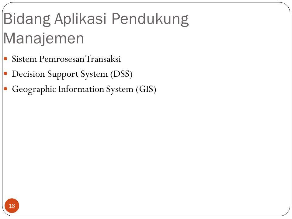 16 Bidang Aplikasi Pendukung Manajemen Sistem Pemrosesan Transaksi Decision Support System (DSS) Geographic Information System (GIS)