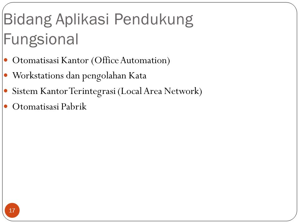 17 Bidang Aplikasi Pendukung Fungsional Otomatisasi Kantor (Office Automation) Workstations dan pengolahan Kata Sistem Kantor Terintegrasi (Local Area Network) Otomatisasi Pabrik