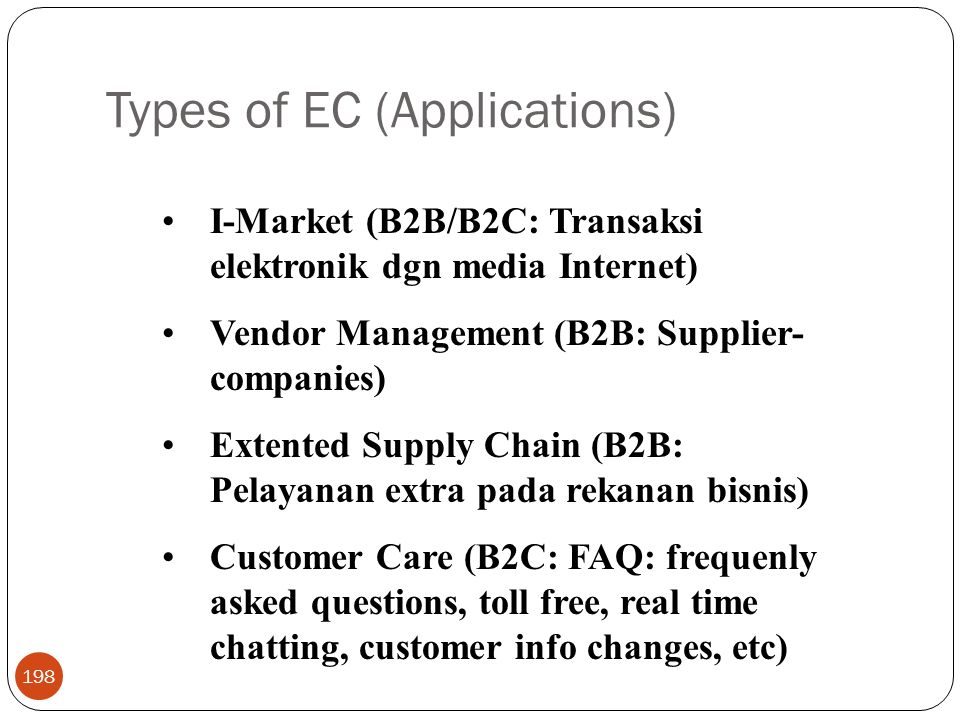 Types of EC (Applications) 198 I-Market (B2B/B2C: Transaksi elektronik dgn media Internet) Vendor Management (B2B: Supplier- companies) Extented Supply Chain (B2B: Pelayanan extra pada rekanan bisnis) Customer Care (B2C: FAQ: frequenly asked questions, toll free, real time chatting, customer info changes, etc)
