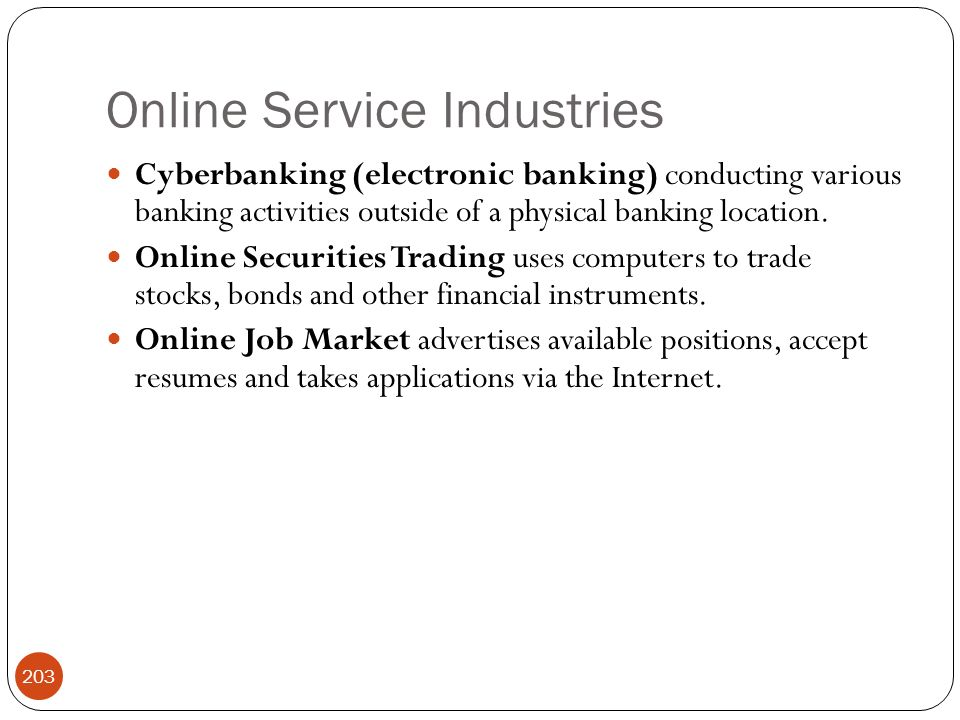 Online Service Industries 203 Cyberbanking (electronic banking) conducting various banking activities outside of a physical banking location. Online S