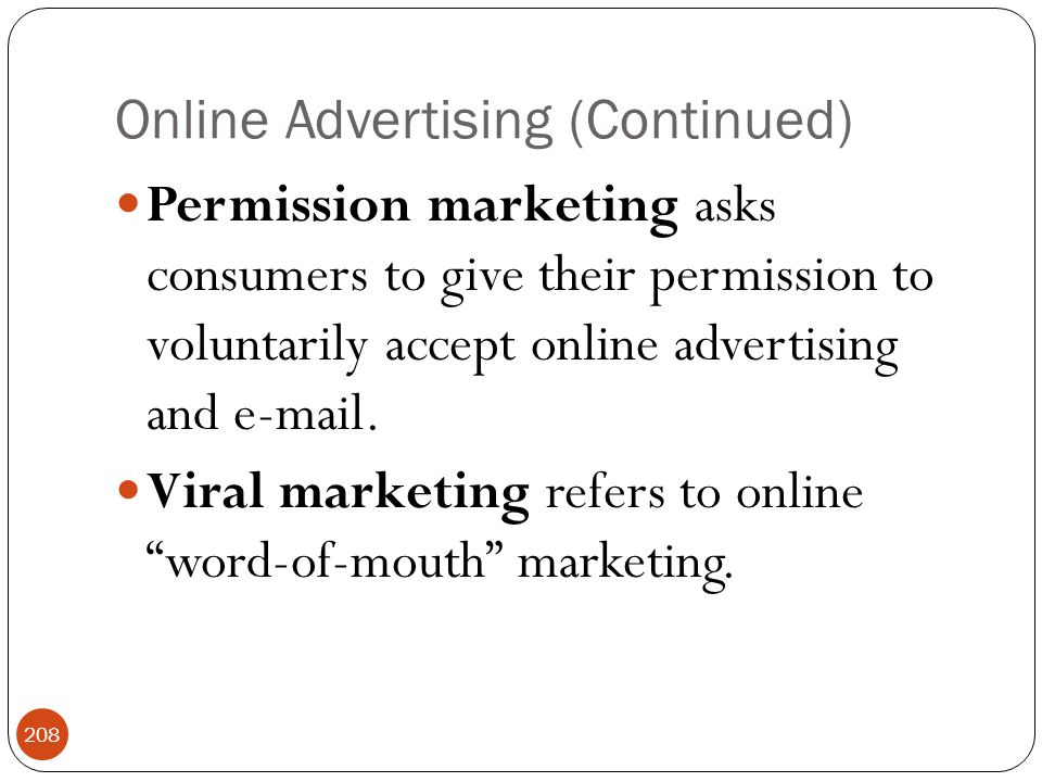 Online Advertising (Continued) 208 Permission marketing asks consumers to give their permission to voluntarily accept online advertising and e-mail.
