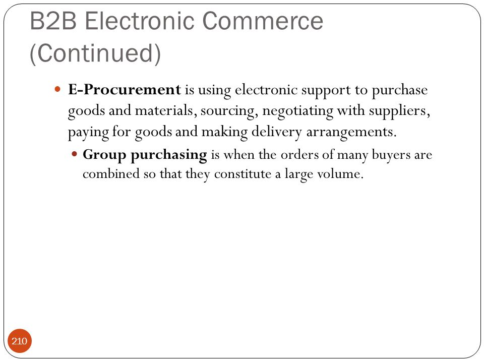 B2B Electronic Commerce (Continued) 210 E-Procurement is using electronic support to purchase goods and materials, sourcing, negotiating with supplier