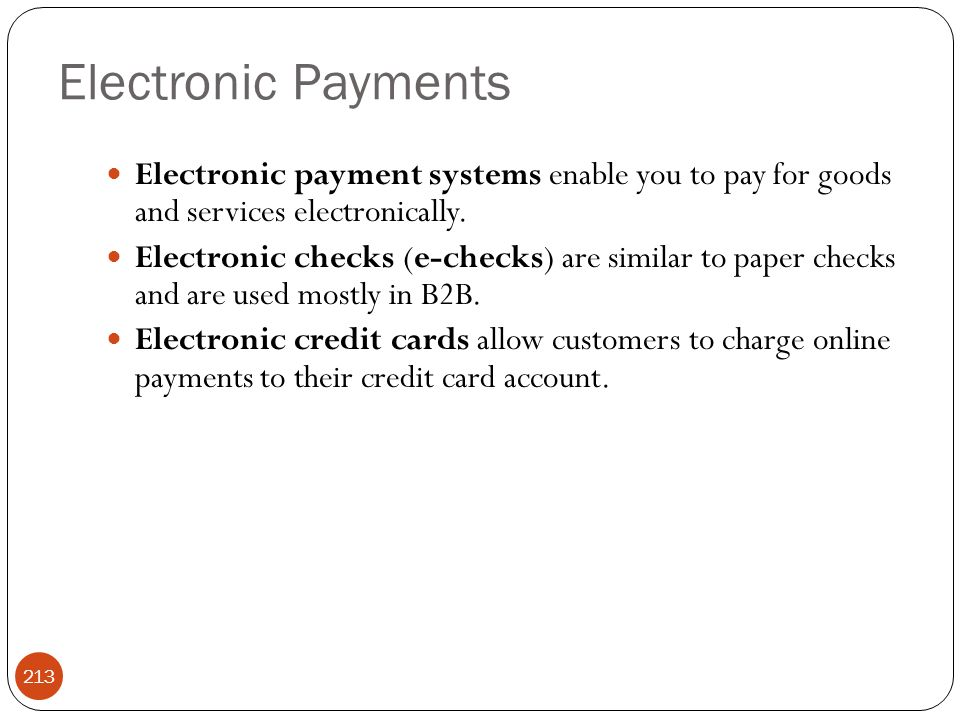 Electronic Payments 213 Electronic payment systems enable you to pay for goods and services electronically. Electronic checks (e-checks) are similar t