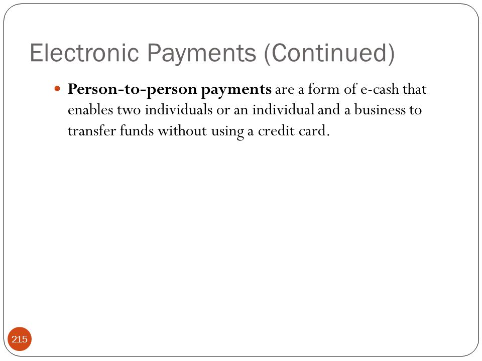Electronic Payments (Continued) 215 Person-to-person payments are a form of e-cash that enables two individuals or an individual and a business to transfer funds without using a credit card.