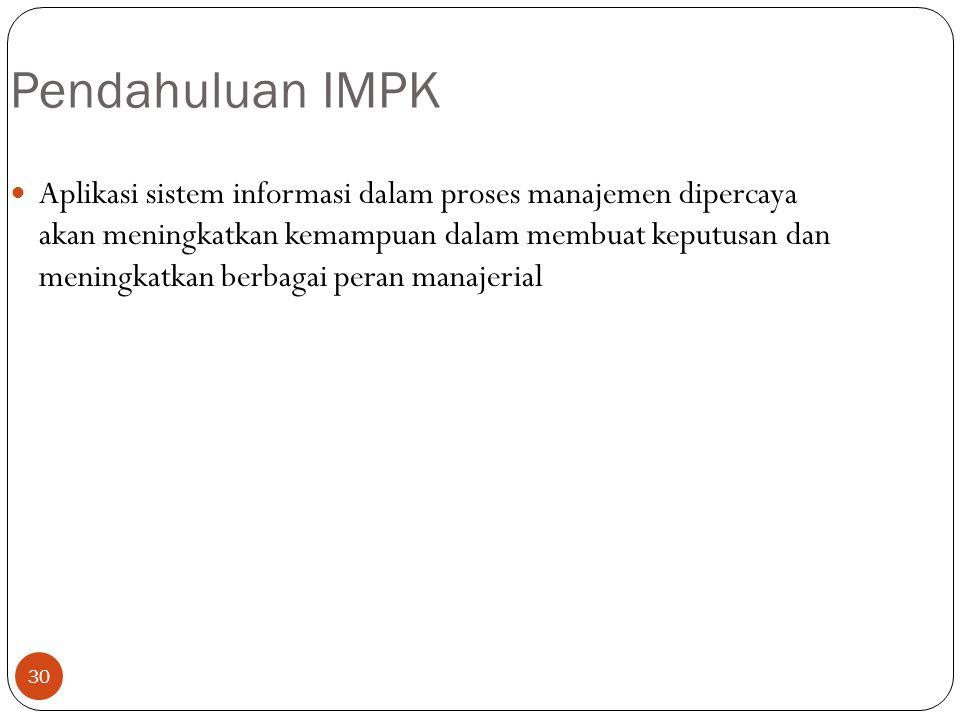 30 Pendahuluan IMPK Aplikasi sistem informasi dalam proses manajemen dipercaya akan meningkatkan kemampuan dalam membuat keputusan dan meningkatkan berbagai peran manajerial