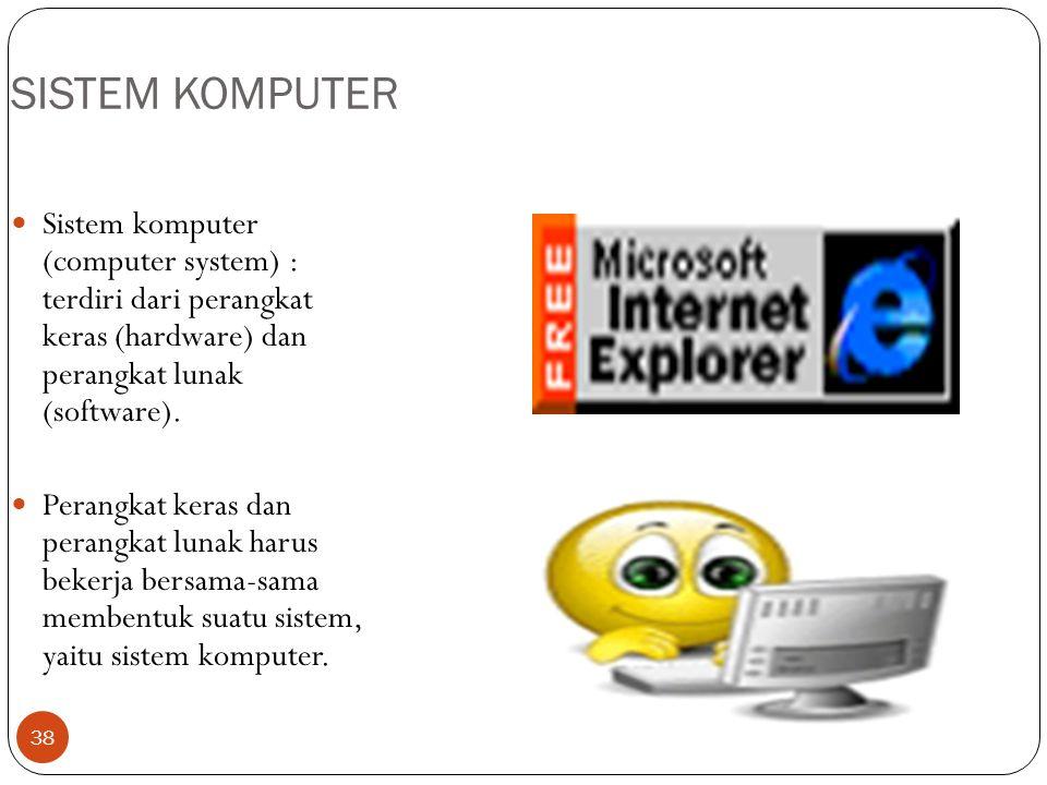 38 SISTEM KOMPUTER Sistem komputer (computer system) : terdiri dari perangkat keras (hardware) dan perangkat lunak (software). Perangkat keras dan per