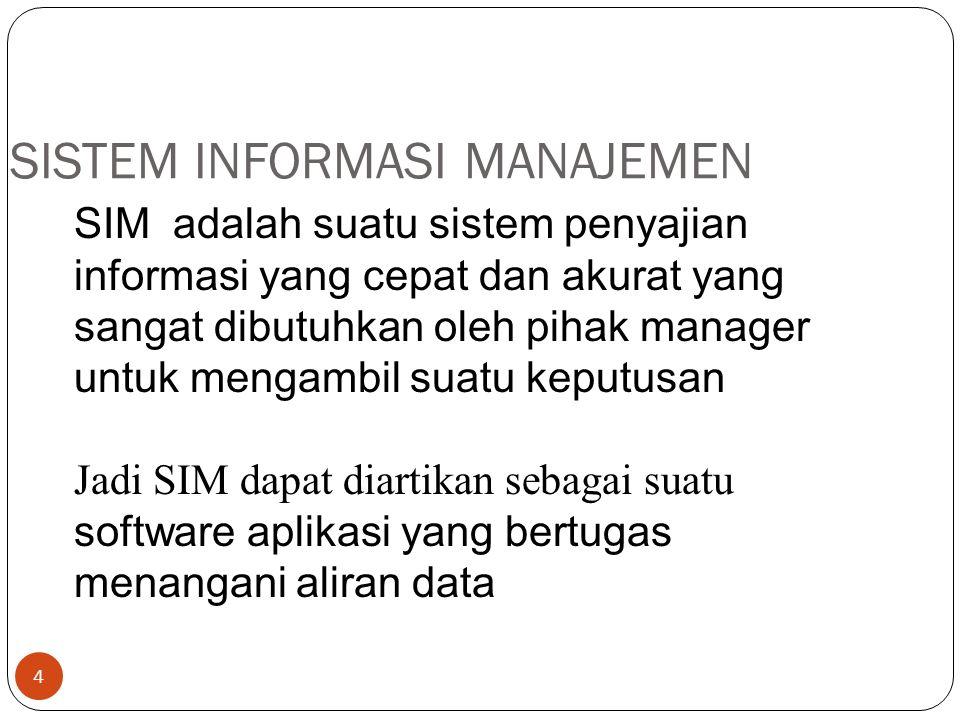 4 SISTEM INFORMASI MANAJEMEN SIM adalah suatu sistem penyajian informasi yang cepat dan akurat yang sangat dibutuhkan oleh pihak manager untuk mengambil suatu keputusan Jadi SIM dapat diartikan sebagai suatu software aplikasi yang bertugas menangani aliran data