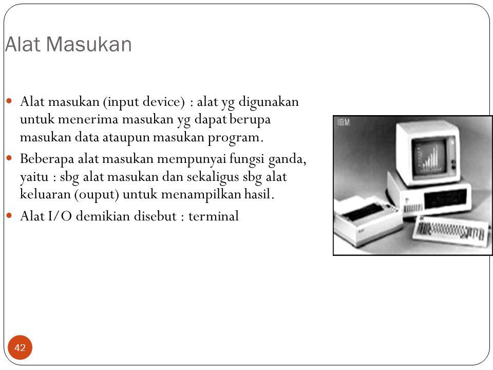 42 Alat Masukan Alat masukan (input device) : alat yg digunakan untuk menerima masukan yg dapat berupa masukan data ataupun masukan program. Beberapa