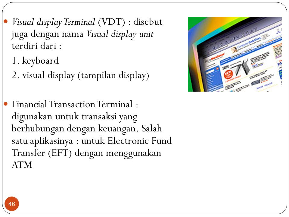 46 Visual display Terminal (VDT) : disebut juga dengan nama Visual display unit terdiri dari : 1. keyboard 2. visual display (tampilan display) Financ