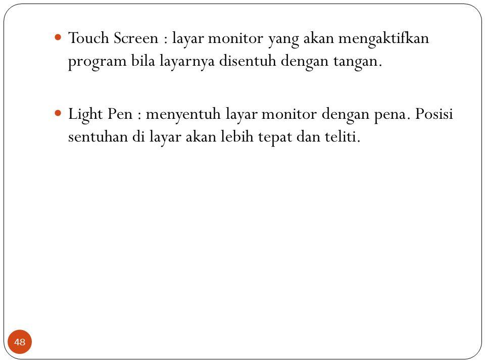 48 Touch Screen : layar monitor yang akan mengaktifkan program bila layarnya disentuh dengan tangan. Light Pen : menyentuh layar monitor dengan pena.