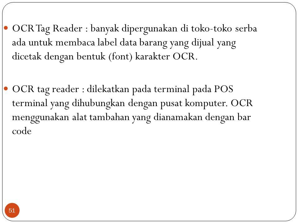 51 OCR Tag Reader : banyak dipergunakan di toko-toko serba ada untuk membaca label data barang yang dijual yang dicetak dengan bentuk (font) karakter OCR.