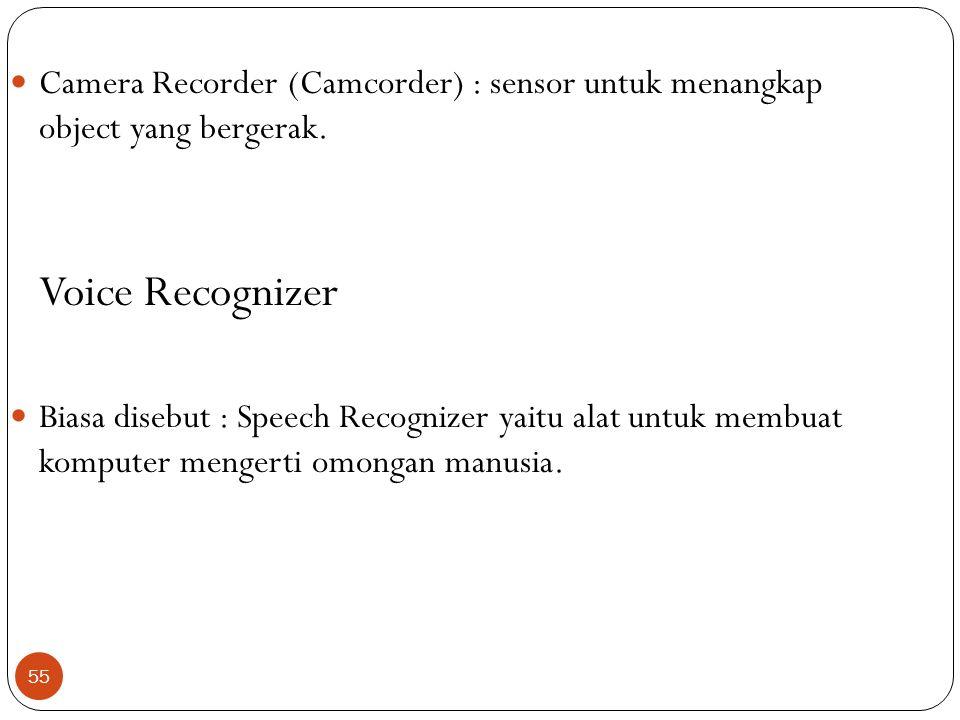 55 Camera Recorder (Camcorder) : sensor untuk menangkap object yang bergerak. Voice Recognizer Biasa disebut : Speech Recognizer yaitu alat untuk memb