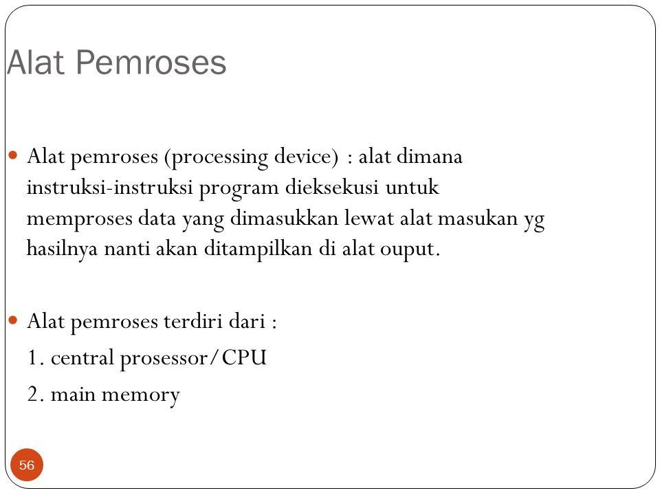 56 Alat Pemroses Alat pemroses (processing device) : alat dimana instruksi-instruksi program dieksekusi untuk memproses data yang dimasukkan lewat alat masukan yg hasilnya nanti akan ditampilkan di alat ouput.