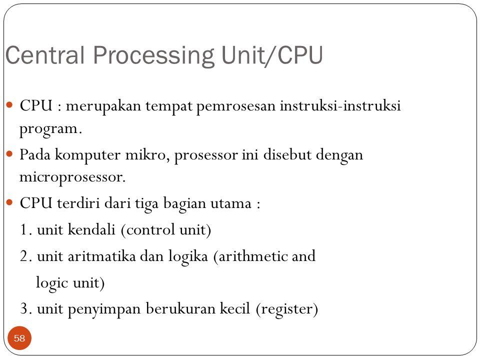 58 Central Processing Unit/CPU CPU : merupakan tempat pemrosesan instruksi-instruksi program. Pada komputer mikro, prosessor ini disebut dengan microp