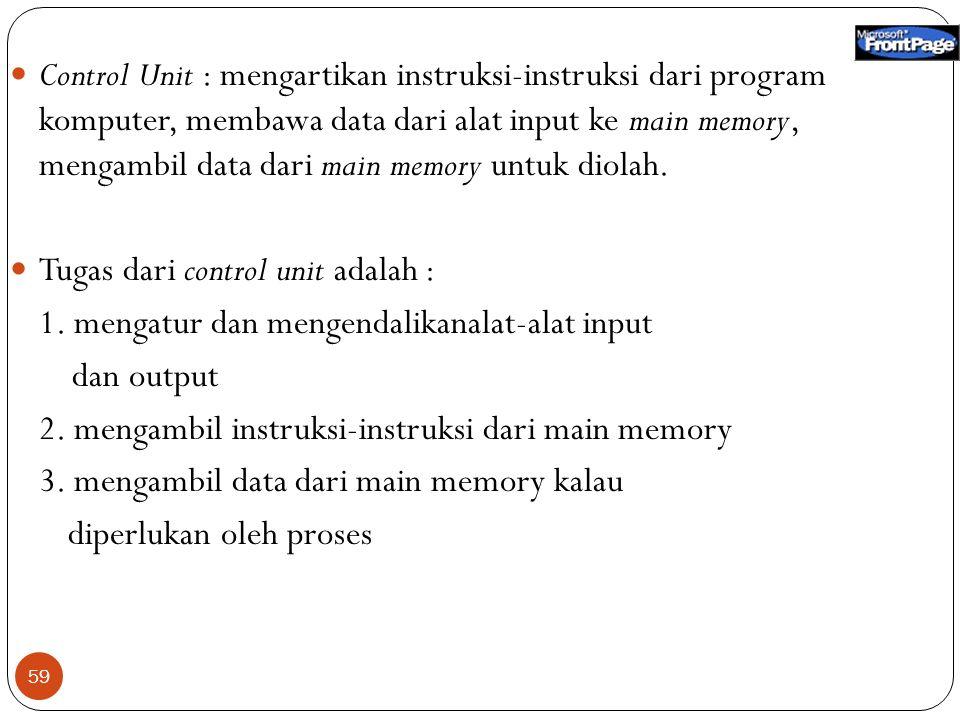 59 Control Unit : mengartikan instruksi-instruksi dari program komputer, membawa data dari alat input ke main memory, mengambil data dari main memory untuk diolah.
