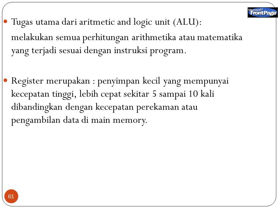 61 Tugas utama dari aritmetic and logic unit (ALU): melakukan semua perhitungan arithmetika atau matematika yang terjadi sesuai dengan instruksi program.