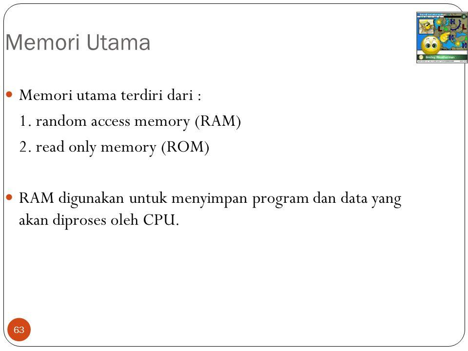 63 Memori Utama Memori utama terdiri dari : 1. random access memory (RAM) 2. read only memory (ROM) RAM digunakan untuk menyimpan program dan data yan