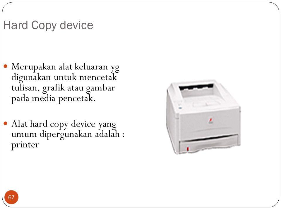 67 Hard Copy device Merupakan alat keluaran yg digunakan untuk mencetak tulisan, grafik atau gambar pada media pencetak. Alat hard copy device yang um
