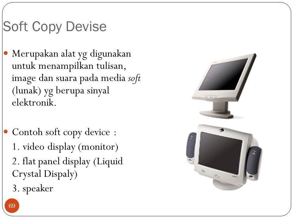 69 Soft Copy Devise Merupakan alat yg digunakan untuk menampilkan tulisan, image dan suara pada media soft (lunak) yg berupa sinyal elektronik. Contoh