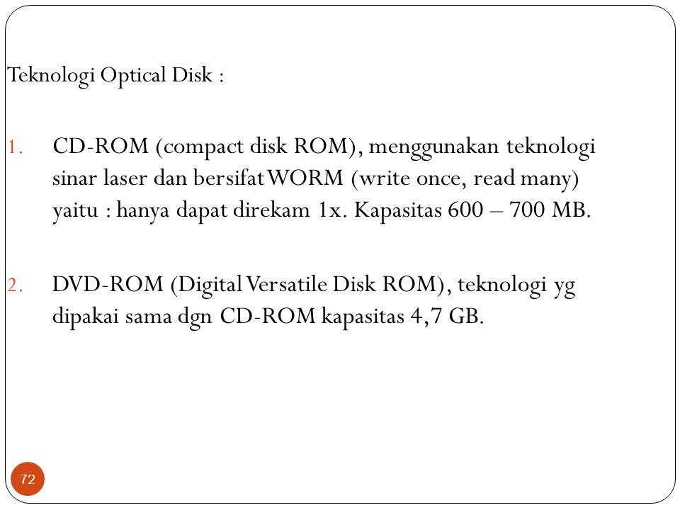 72 Teknologi Optical Disk : 1. CD-ROM (compact disk ROM), menggunakan teknologi sinar laser dan bersifat WORM (write once, read many) yaitu : hanya da
