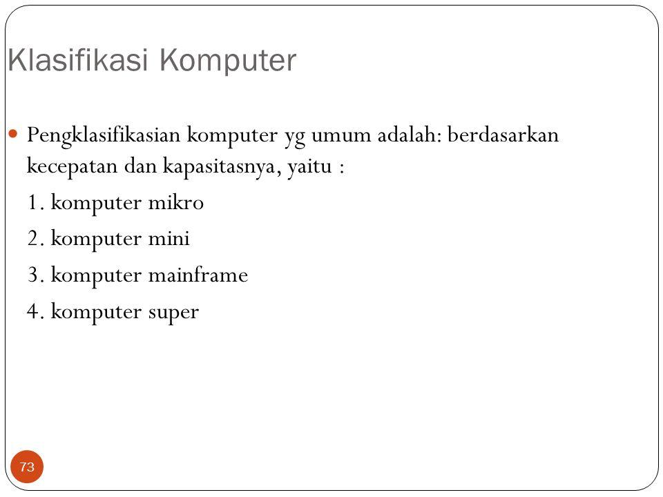 73 Klasifikasi Komputer Pengklasifikasian komputer yg umum adalah: berdasarkan kecepatan dan kapasitasnya, yaitu : 1. komputer mikro 2. komputer mini