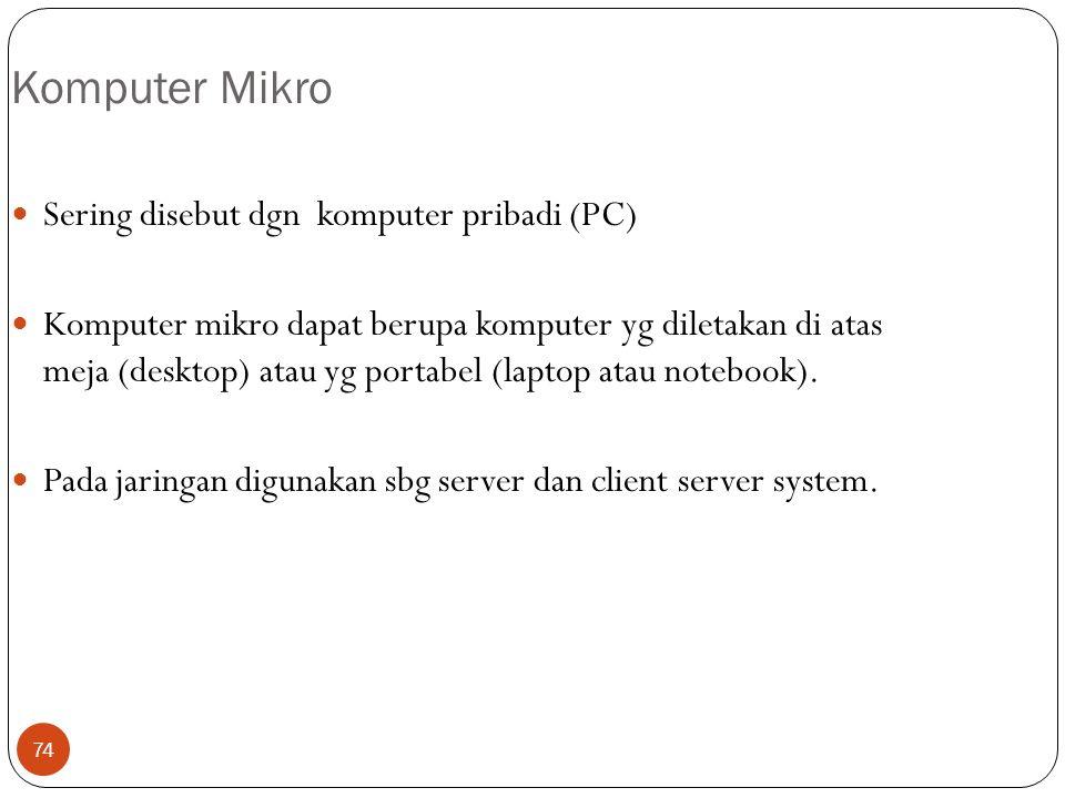 74 Komputer Mikro Sering disebut dgn komputer pribadi (PC) Komputer mikro dapat berupa komputer yg diletakan di atas meja (desktop) atau yg portabel (laptop atau notebook).