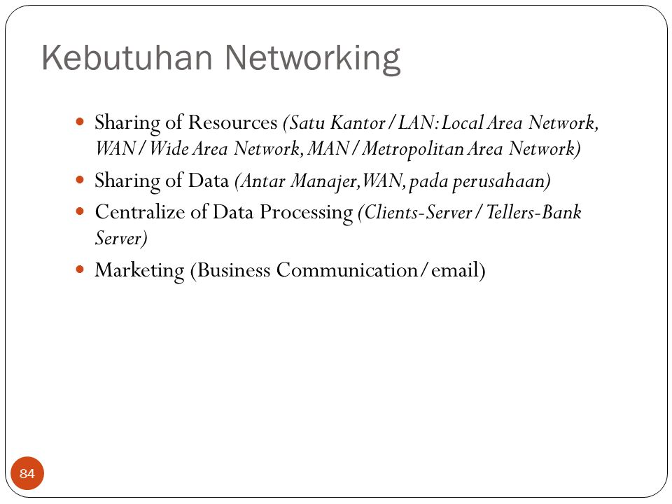 Kebutuhan Networking 84 Sharing of Resources (Satu Kantor/LAN: Local Area Network, WAN/Wide Area Network, MAN/Metropolitan Area Network) Sharing of Data (Antar Manajer, WAN, pada perusahaan) Centralize of Data Processing (Clients-Server/Tellers-Bank Server) Marketing (Business Communication/email)
